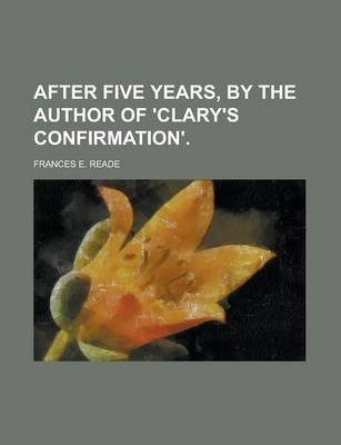 After Five Years, by the Author of 'Clary's Confirmation'