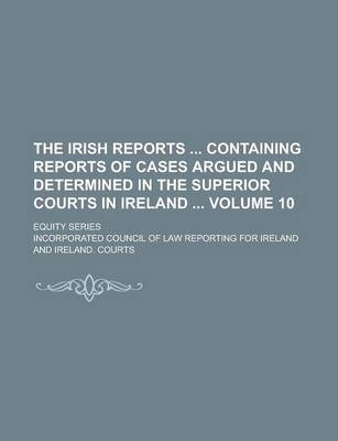 The Irish Reports Containing Reports of Cases Argued and Determined in the Superior Courts in Ireland; Equity Series Volume 10