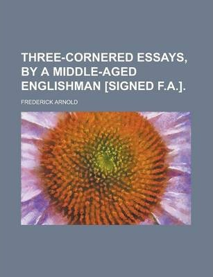Three-Cornered Essays, by a Middle-Aged Englishman [Signed F.A.]
