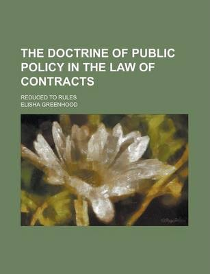 The Doctrine of Public Policy in the Law of Contracts; Reduced to Rules