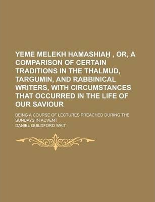 Yeme Melekh Hamashia , Or, a Comparison of Certain Traditions in the Thalmud, Targumin, and Rabbinical Writers, with Circumstances That Occurred in the Life of Our Saviour; Being a Course of Lectures Preached During the Sundays in Advent