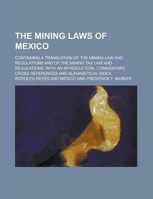 The Mining Laws of Mexico; Containing a Translation of the Mining Law and Regulations and of the Mining Tax Law and Regulations; With an Introduction, Commentary, Cross References and Alphabetical Index