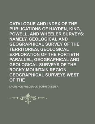 Catalogue and Index of the Publications of the Hayden, King, Powell, and Wheeler Surveys