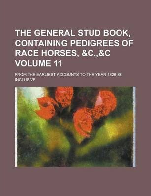 The General Stud Book, Containing Pedigrees of Race Horses, From the Earliest Accounts to the Year 1826-88 Inclusive Volume 11