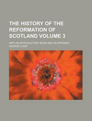 The History of the Reformation of Scotland; With an Introductory Book and an Appendix Volume 3