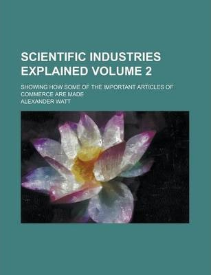 Scientific Industries Explained; Showing How Some of the Important Articles of Commerce Are Made Volume 2
