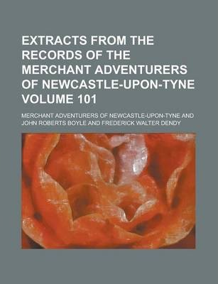 Extracts from the Records of the Merchant Adventurers of Newcastle-Upon-Tyne Volume 101