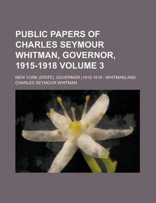 Public Papers of Charles Seymour Whitman, Governor, 1915-1918 Volume 3