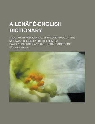 A Lenape-English Dictionary; From an Anonymous Ms. in the Archives of the Moravian Church at Bethlehem, Pa
