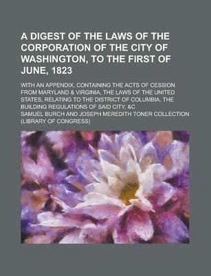 A Digest of the Laws of the Corporation of the City of Washington, to the First of June, 1823; With an Appendix, Containing the Acts of Cession from Maryland & Virginia, the Laws of the United States, Relating to the District of Columbia,