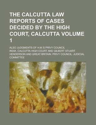 The Calcutta Law Reports of Cases Decided by the High Court, Calcutta; Also Judgments of H.M.'s Privy Council Volume 1