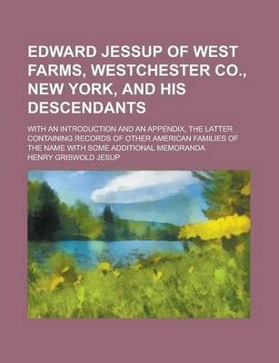 Edward Jessup of West Farms, Westchester Co., New York, and His Descendants; With an Introduction and an Appendix, the Latter Containing Records of Other American Families of the Name with Some Additional Memoranda