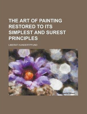 The Art of Painting Restored to Its Simplest and Surest Principles