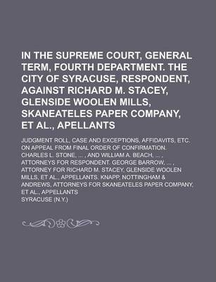 In the Supreme Court, General Term, Fourth Department. the City of Syracuse, Respondent, Against Richard M. Stacey, Glenside Woolen Mills, Skaneateles Paper Company, et al., Apellants; Judgment Roll, Case and Exceptions, Affidavits, Etc.