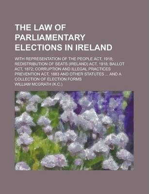 The Law of Parliamentary Elections in Ireland; With Representation of the People ACT, 1918; Redistribution of Seats (Ireland) ACT, 1918; Ballot ACT, 1872; Corruption and Illegal Practices Prevention ACT, 1883 and Other Statutes ... and a