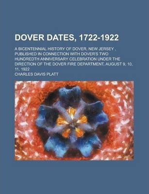 Dover Dates, 1722-1922; A Bicentennial History of Dover, New Jersey, Published in Connection with Dover's Two Hundredth Anniversary Celebration Under the Direction of the Dover Fire Department, August 9, 10, 11, 1922