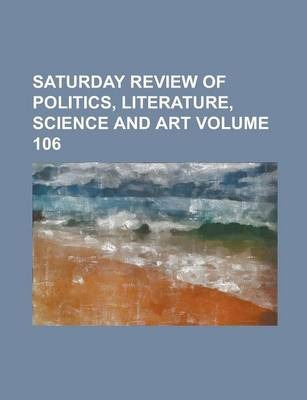 Saturday Review of Politics, Literature, Science and Art Volume 106