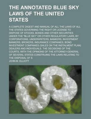 "The Annotated Blue Sky Laws of the United States; A Complete Digest and Manual of All the Laws of All the States Governing the Right or License to Dispose of Stocks, Bonds and Other Securities Under the ""Blue Sky"" or Other Regulatory"