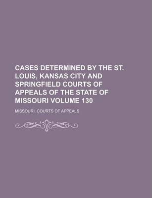 Cases Determined by the St. Louis, Kansas City and Springfield Courts of Appeals of the State of Missouri Volume 130