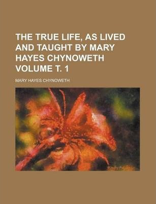 The True Life, as Lived and Taught by Mary Hayes Chynoweth Volume . 1