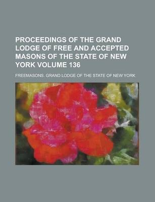 Proceedings of the Grand Lodge of Free and Accepted Masons of the State of New York Volume 136