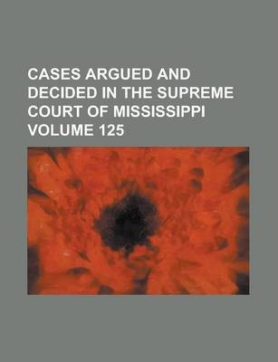 Cases Argued and Decided in the Supreme Court of Mississippi Volume 125