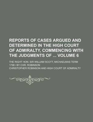 Reports of Cases Argued and Determined in the High Court of Admiralty, Commencing with the Judgments Of; The Right Hon. Sir William Scott, Michaelmas Term 1798 - By Chr. Robinson Volume 6