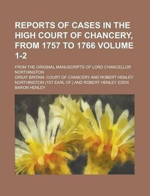 Reports of Cases in the High Court of Chancery, from 1757 to 1766; From the Original Manuscripts of Lord Chancellor Northington Volume 1-2