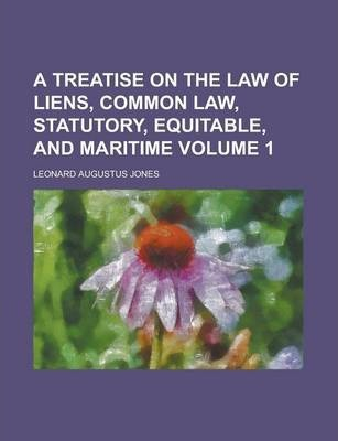 A Treatise on the Law of Liens, Common Law, Statutory, Equitable, and Maritime Volume 1