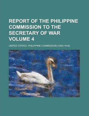 Report of the Philippine Commission to the Secretary of War Volume 4