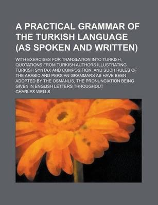 A Practical Grammar of the Turkish Language (as Spoken and Written); With Exercises for Translation Into Turkish, Quotations from Turkish Authors Illustrating Turkish Syntax and Composition, and Such Rules of the Arabic and Persian