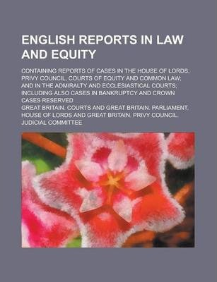 English Reports in Law and Equity; Containing Reports of Cases in the House of Lords, Privy Council, Courts of Equity and Common Law; And in the Admiralty and Ecclesiastical Courts; Including Also Cases in Bankruptcy and Crown Cases