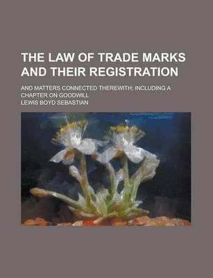 The Law of Trade Marks and Their Registration; And Matters Connected Therewith; Including a Chapter on Goodwill
