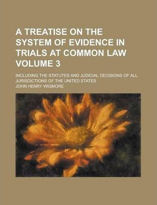A Treatise on the System of Evidence in Trials at Common Law; Including the Statutes and Judicial Decisions of All Jurisdictions of the United States Volume 3
