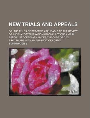 New Trials and Appeals; Or, the Rules of Practice Applicable to the Review of Judicial Determinations in Civil Actions and in Special Proceedings, Under the Code of Civil Procedure, with an Appendix of Forms