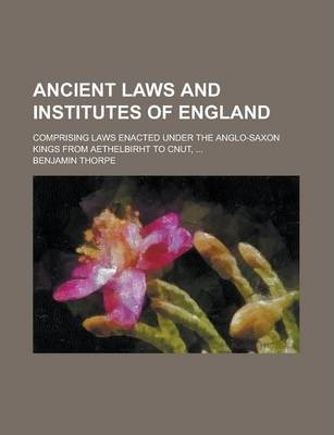 Ancient Laws and Institutes of England; Comprising Laws Enacted Under the Anglo-Saxon Kings from Aethelbirht to Cnut, ...