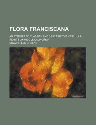 Flora Franciscana; An Attempt to Classify and Describe the Vascular Plants of Middle California
