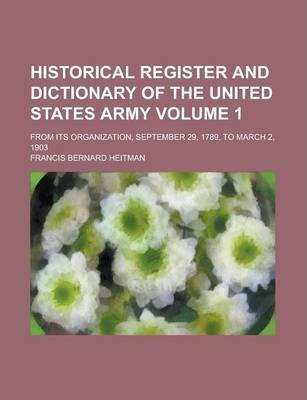 Historical Register and Dictionary of the United States Army; From Its Organization, September 29, 1789, to March 2, 1903 Volume 1