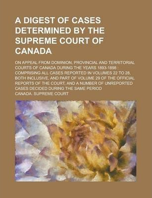 A Digest of Cases Determined by the Supreme Court of Canada; On Appeal from Dominion, Provincial and Territorial Courts of Canada During the Years 1893-1898