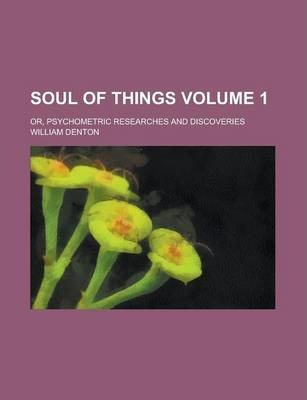 Soul of Things; Or, Psychometric Researches and Discoveries Volume 1