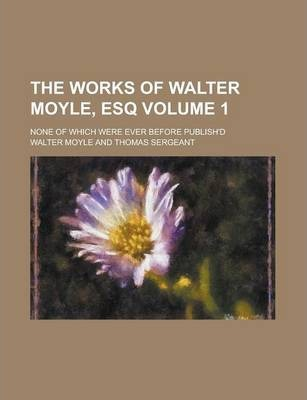The Works of Walter Moyle, Esq; None of Which Were Ever Before Publish'd Volume 1