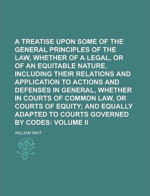 A Treatise Upon Some of the General Principles of the Law, Whether of a Legal, or of an Equitable Nature, Including Their Relations and Application to Actions and Defenses in General, Whether in Courts of Common Law, or Courts of Equity