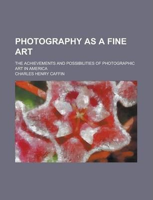 Photography as a Fine Art; The Achievements and Possibilities of Photographic Art in America