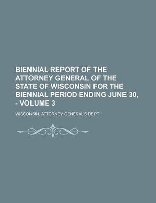 Biennial Report of the Attorney General of the State of Wisconsin for the Biennial Period Ending June 30, - Volume 3