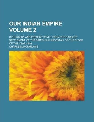 Our Indian Empire; Its History and Present State, from the Earliest Settlement of the British in Hindostan, to the Close of the Year 1846 Volume 2