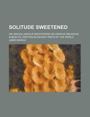 Solitude Sweetened; Or, Miscellaneous Meditations on Various Religious Subjects, Written in Distant Parts of the World