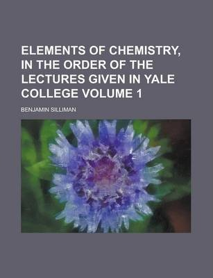 Elements of Chemistry, in the Order of the Lectures Given in Yale College Volume 1