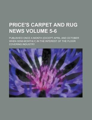 Price's Carpet and Rug News; Published Once a Month (Except April and October When Semi-Monthly) in the Interest of the Floor Covering Industry Volume 5-6