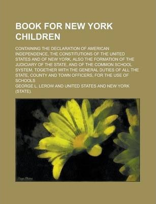 Book for New York Children; Containing the Declaration of American Independence, the Constitutions of the United States and of New York, Also the Formation of the Judiciary of the State, and of the Common School System, Together with the