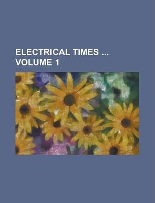Electrical Times Volume 1